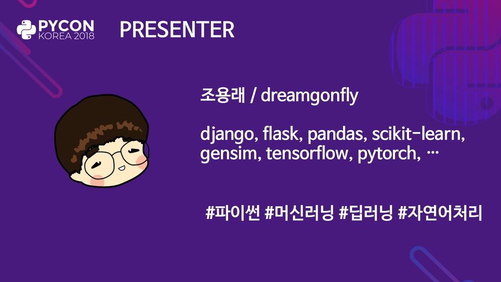 PRESENTER 조용래 / dreamgonfly  django, flask, pan...