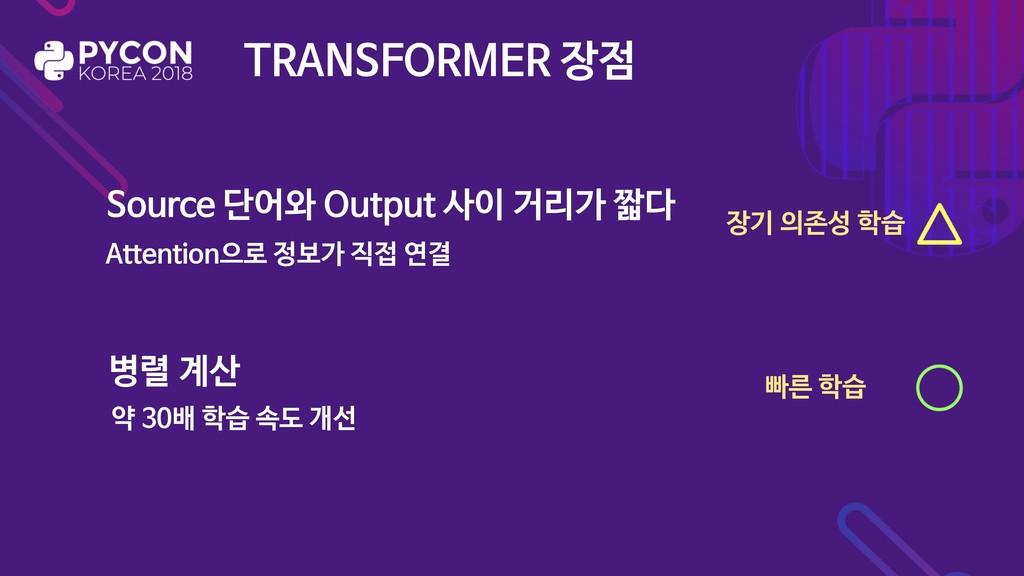 TRANSFORMER 장점 Source 단어와 Output 사이 거리가 짧다 병렬 계...