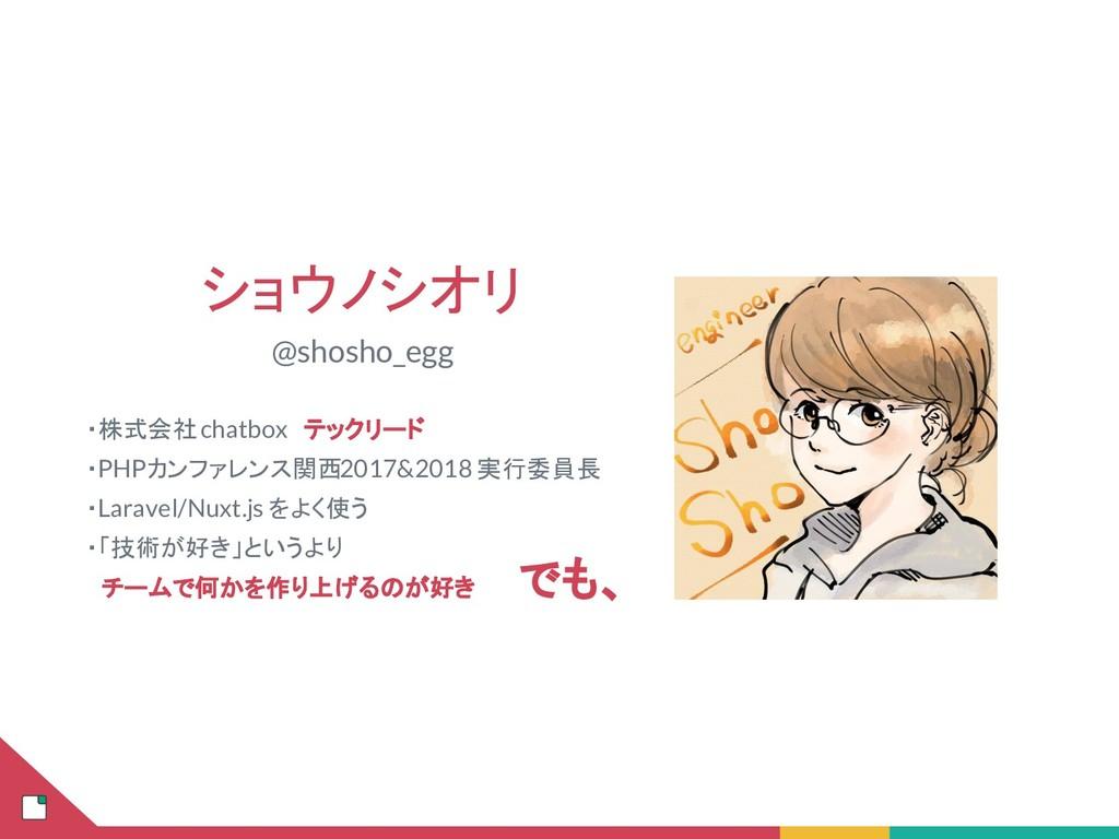 ショウノシオリ @shosho_egg  ・株式会社 chatbox テックリード  ・PHP...