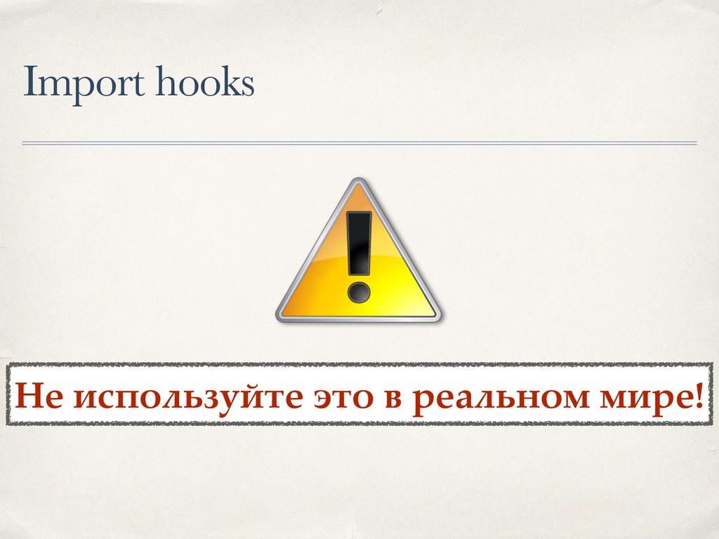 Import hooks Не используйте это в реальном мире!