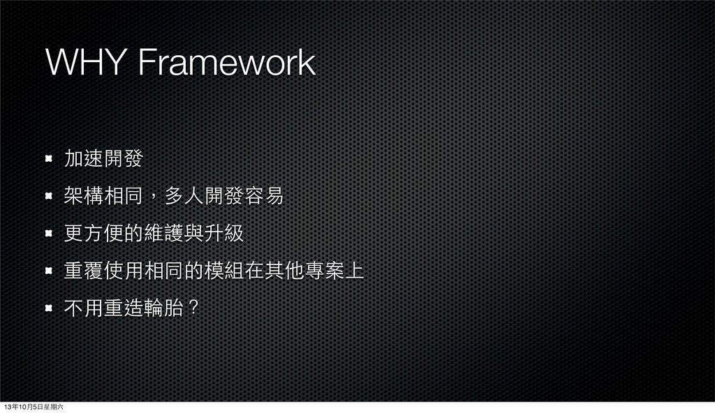 WHY Framework 加速開發 架構相同,多⼈人開發容易 更⽅方便的維護與升級 重覆使⽤...