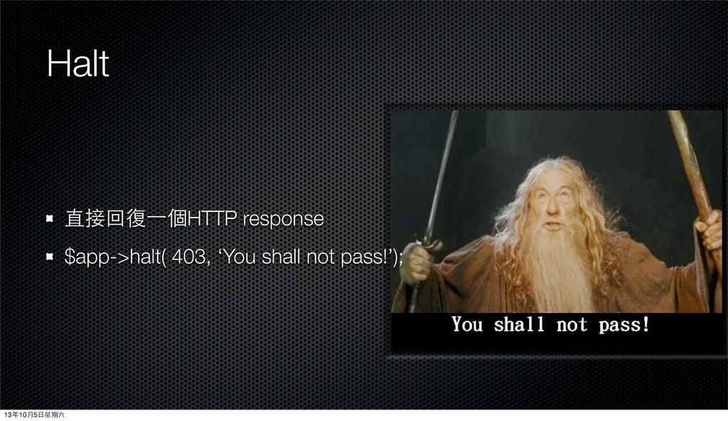 Halt 直接回復⼀一個HTTP response $app->halt( 403, 'You...