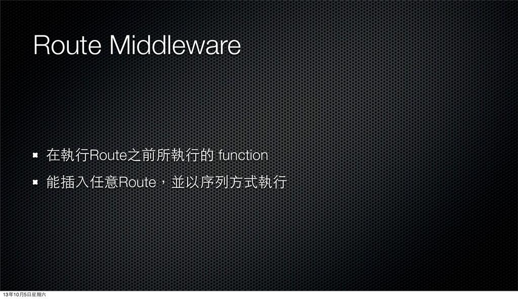 Route Middleware 在執⾏行Route之前所執⾏行的 function 能插⼊入...