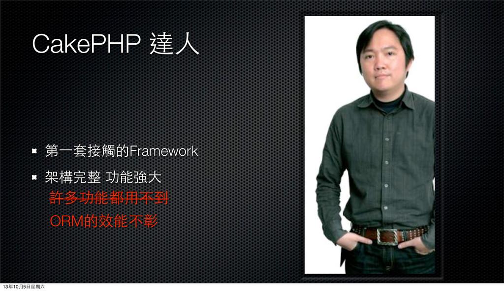 CakePHP 達⼈人 第⼀一套接觸的Framework 架構完整 功能強⼤大 許多功能都⽤用...