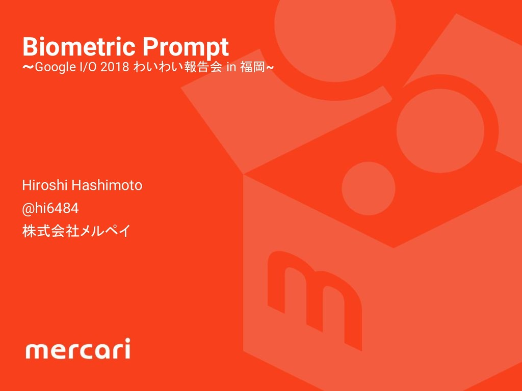 Biometric Prompt 〜Google I/O 2018 わいわい報告会 in 福岡...
