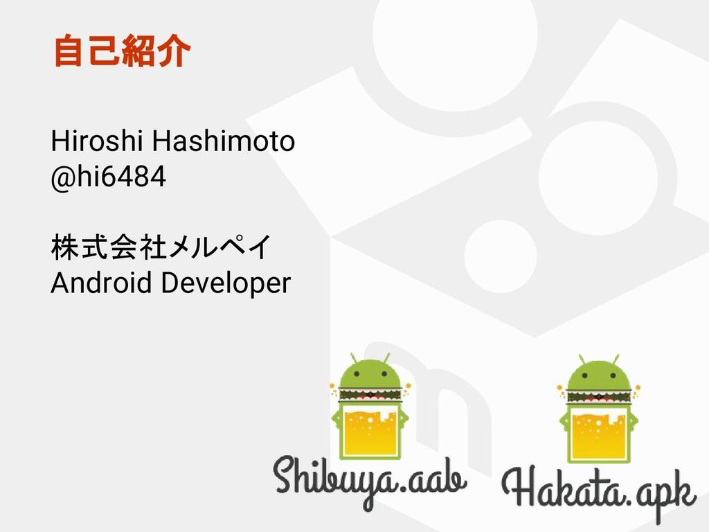 自己紹介 Hiroshi Hashimoto @hi6484 株式会社メルペイ Android...