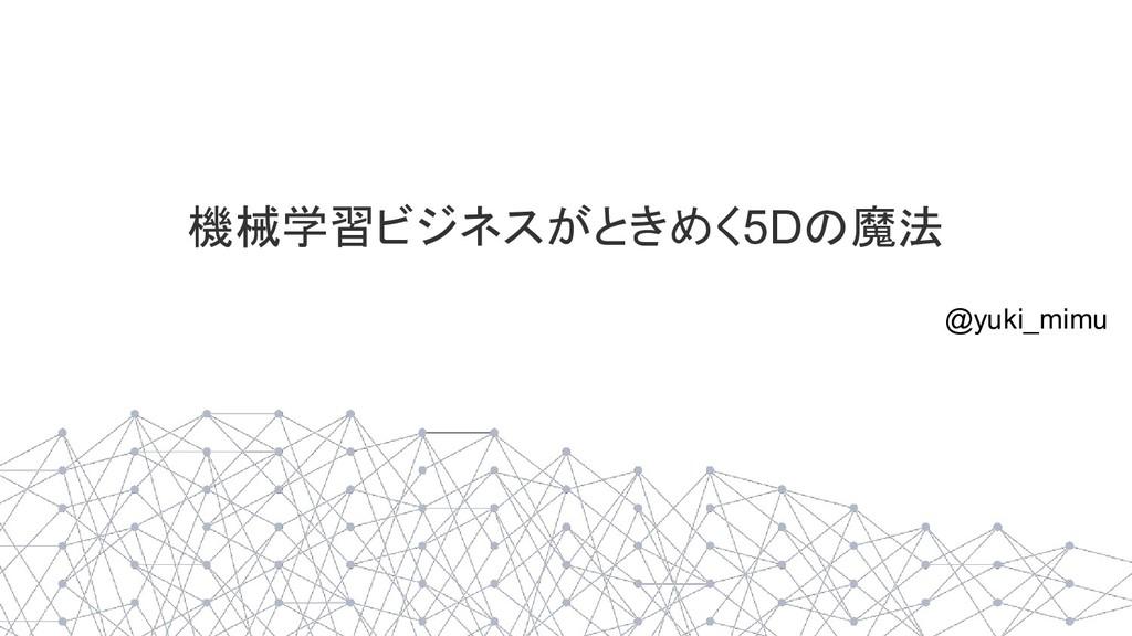 機械学習ビジネスがときめく5Dの魔法 @yuki_mimu