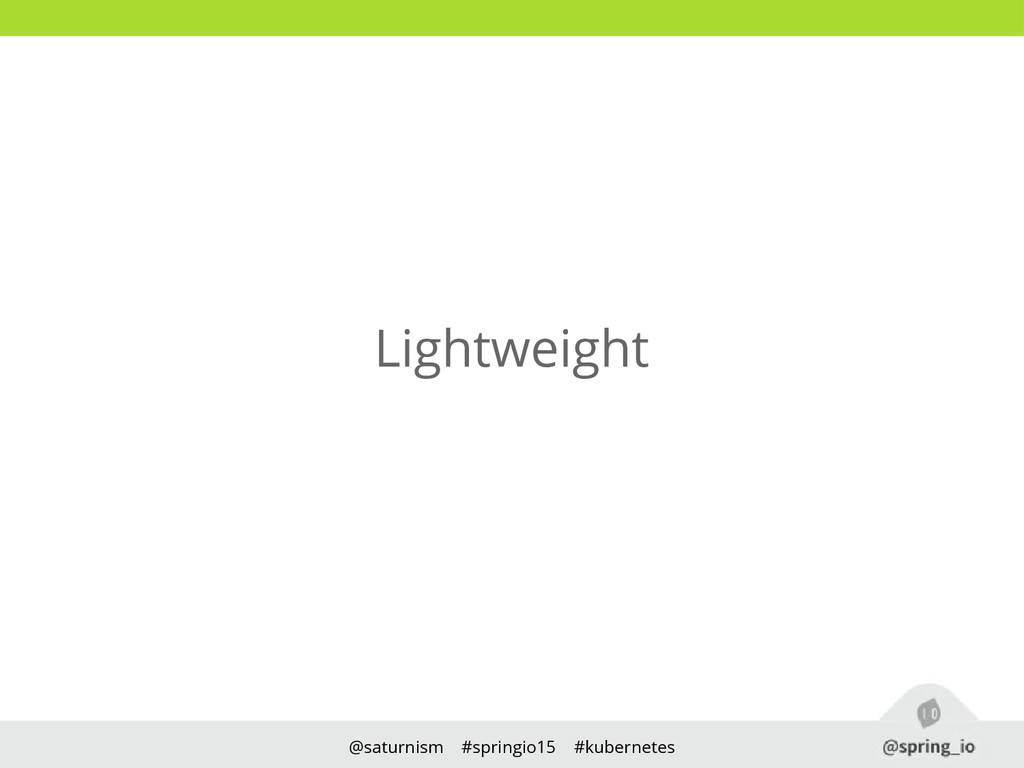 @saturnism #springio15 #kubernetes Lightweight