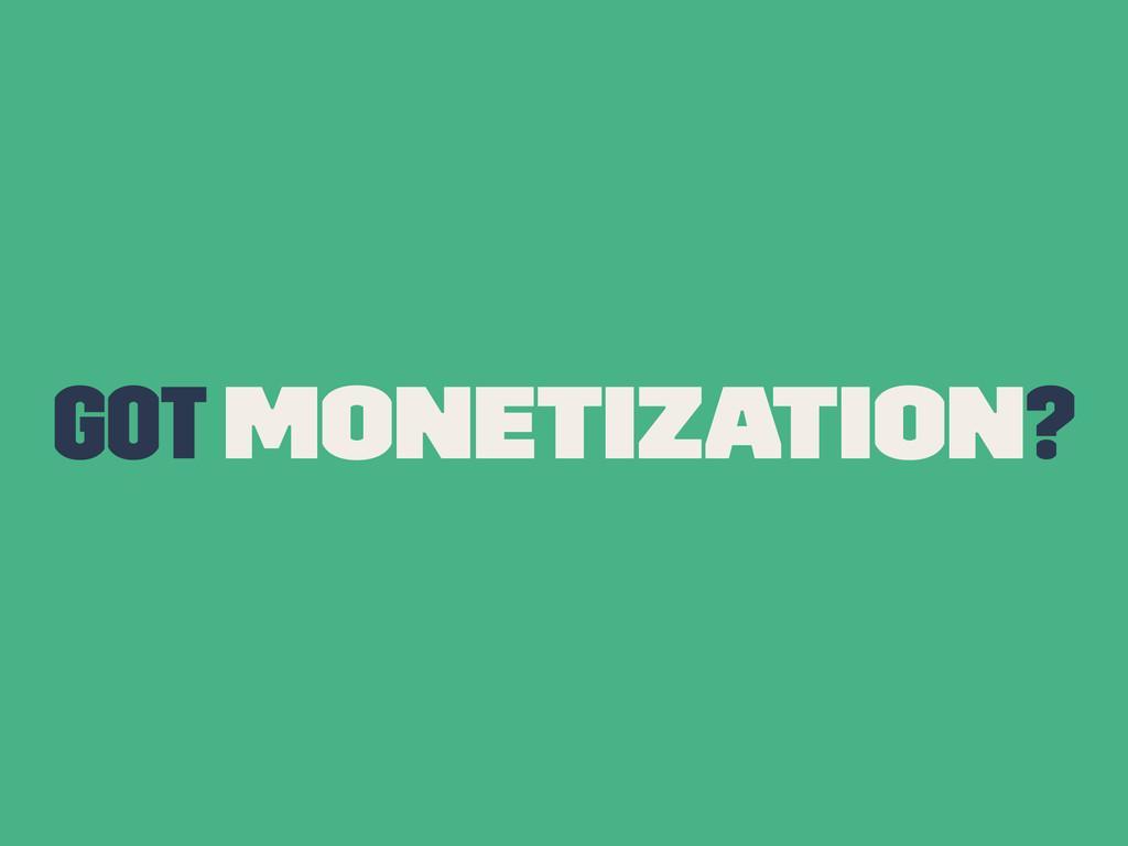 Got Monetization?