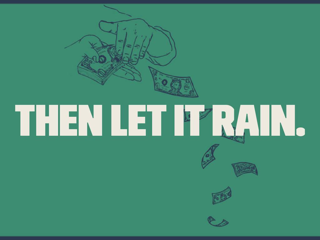 Then let it rain.