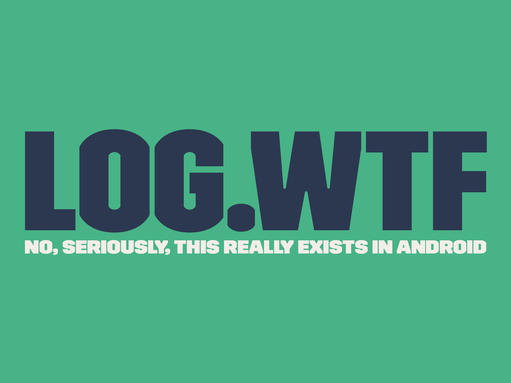 Log.wtf No, seriously, this really exists in An...
