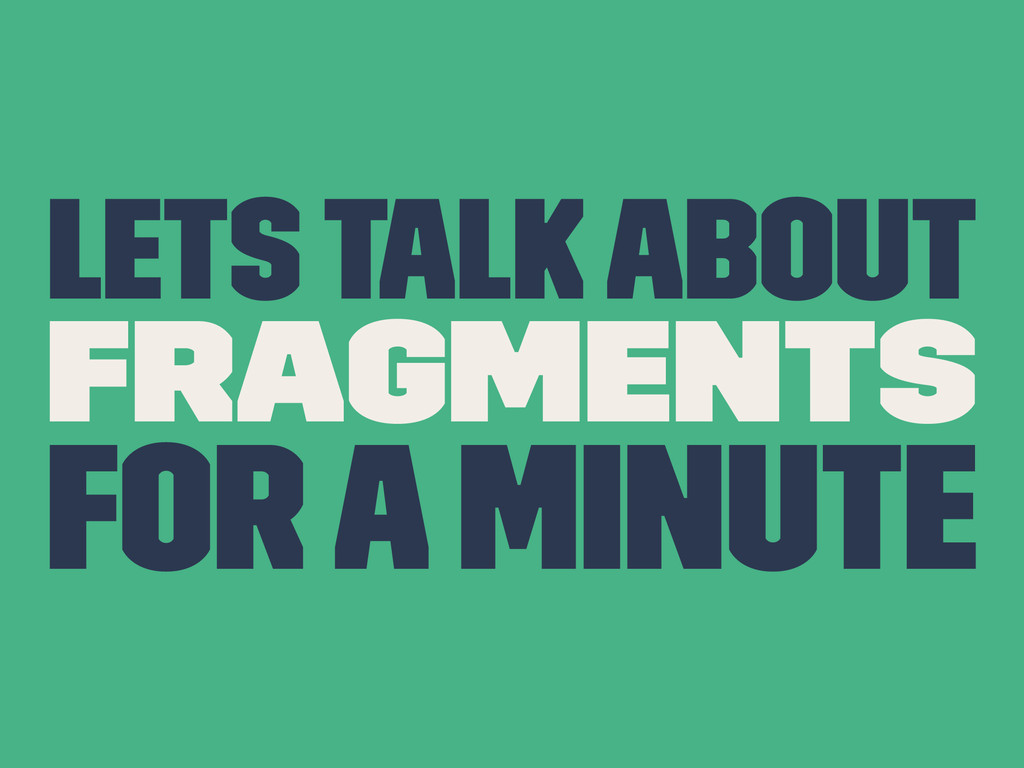 Lets Talk About Fragments For a Minute