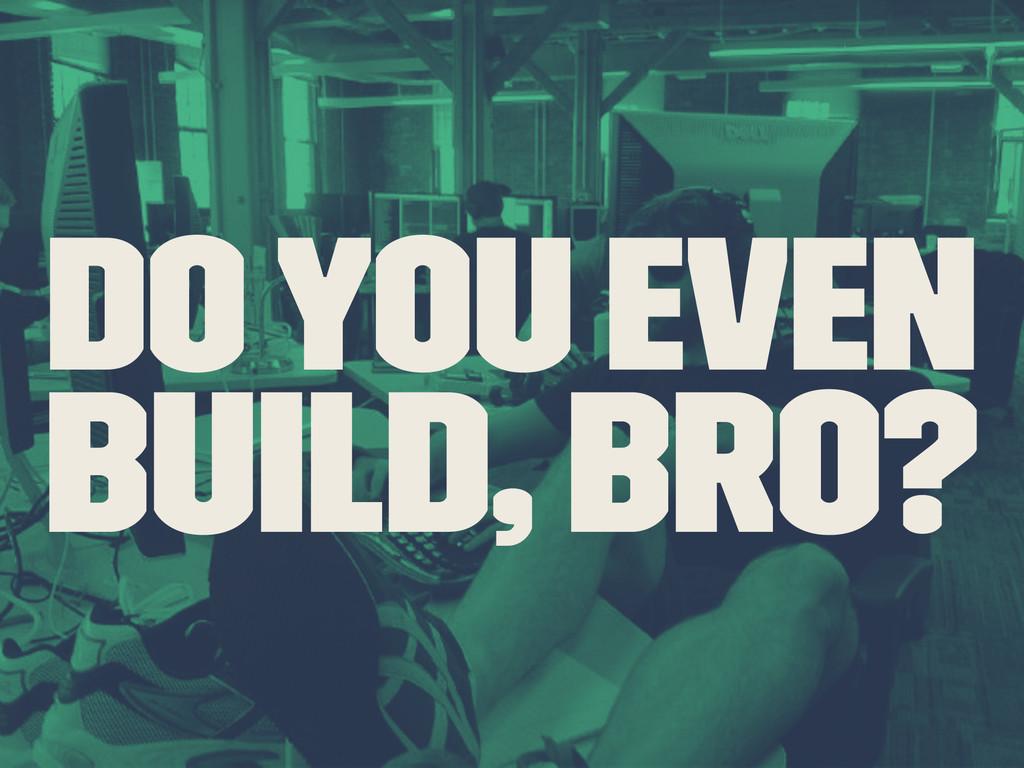 Do you even Build, Bro?