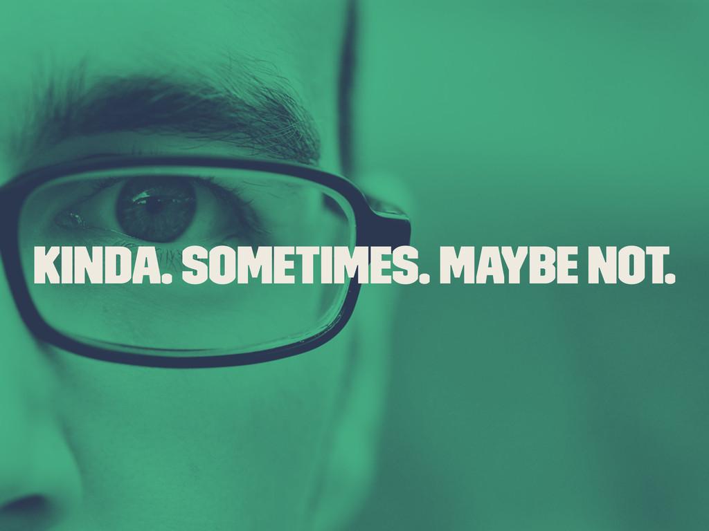 Kinda. Sometimes. Maybe Not.