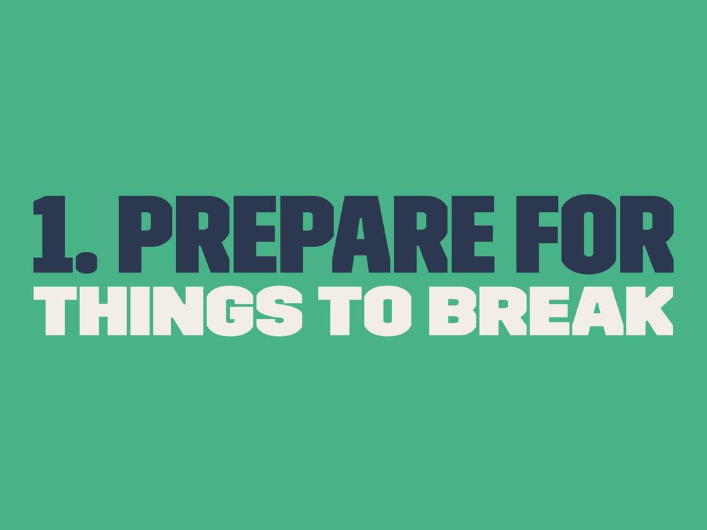 1. Prepare for Things to break