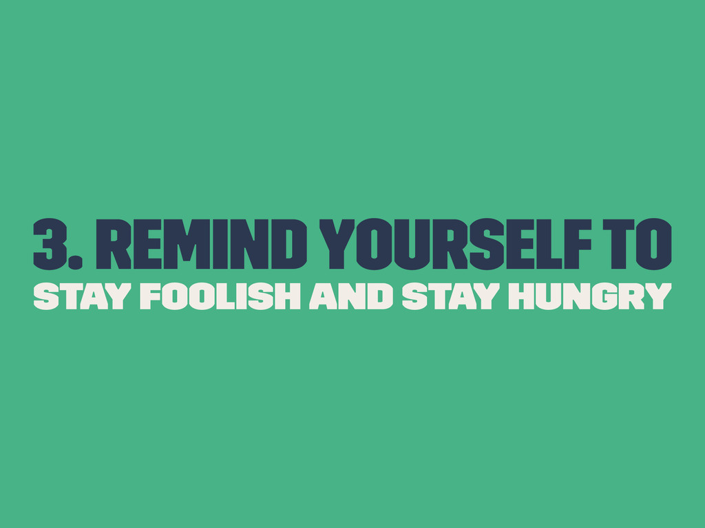 3. Remind yourself to Stay Foolish and Stay Hun...