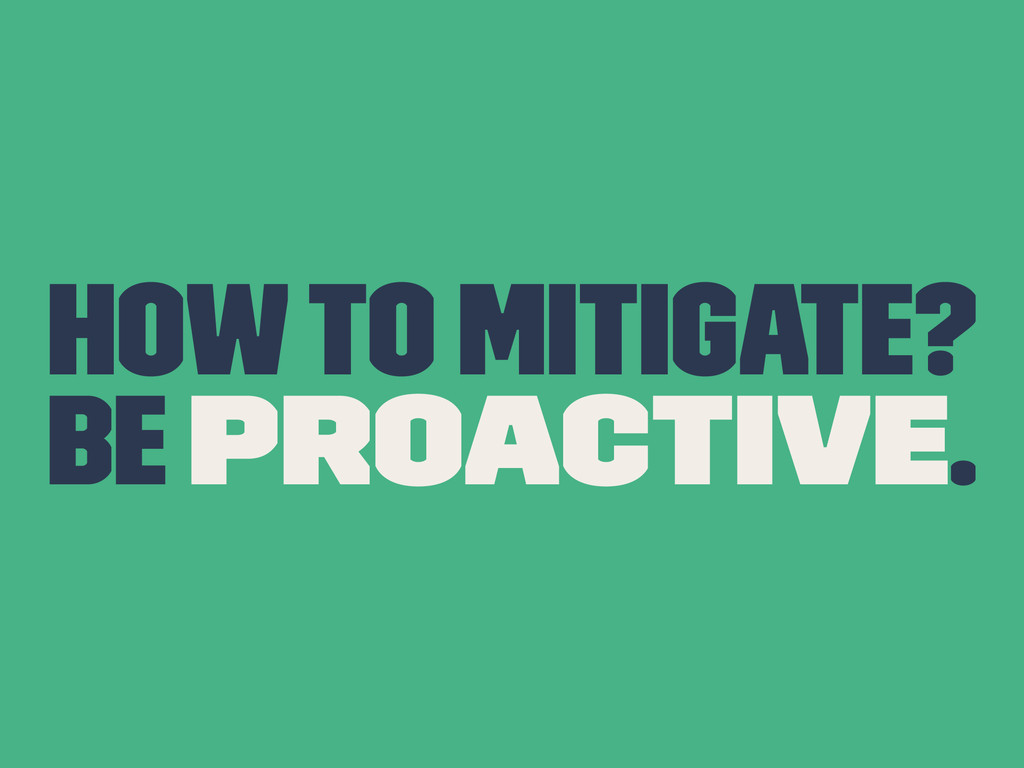How to mitigate? Be proactive.
