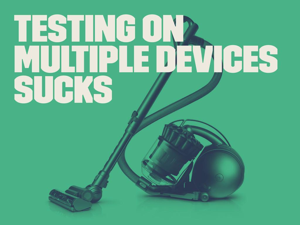 Testing on Multiple Devices Sucks