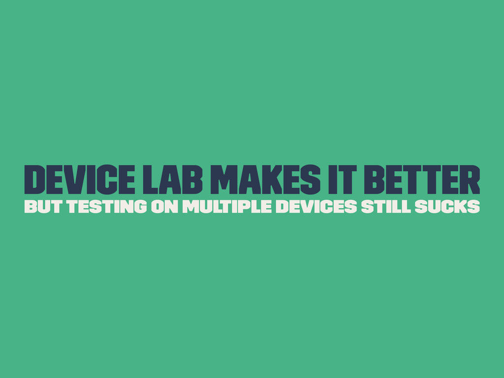 Device Lab Makes it Better But Testing on Multi...