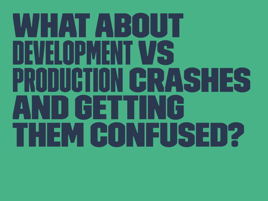 What about development vs production crashes an...