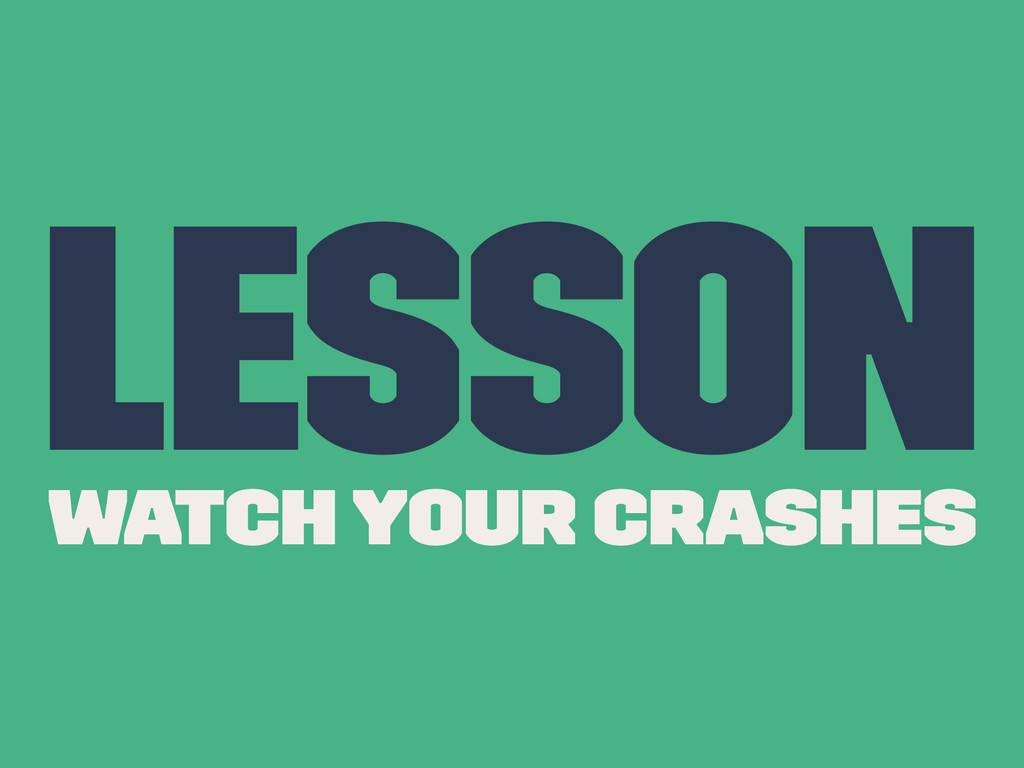 Lesson Watch Your Crashes