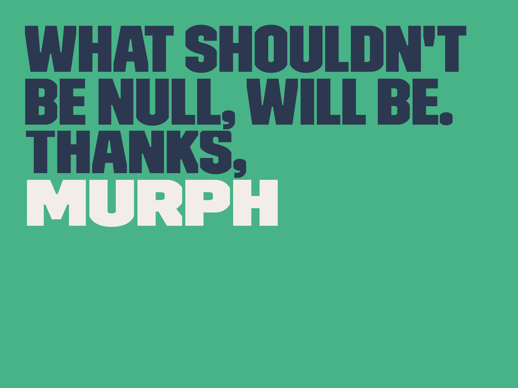 What Shouldn't be null, will be. Thanks, Murph