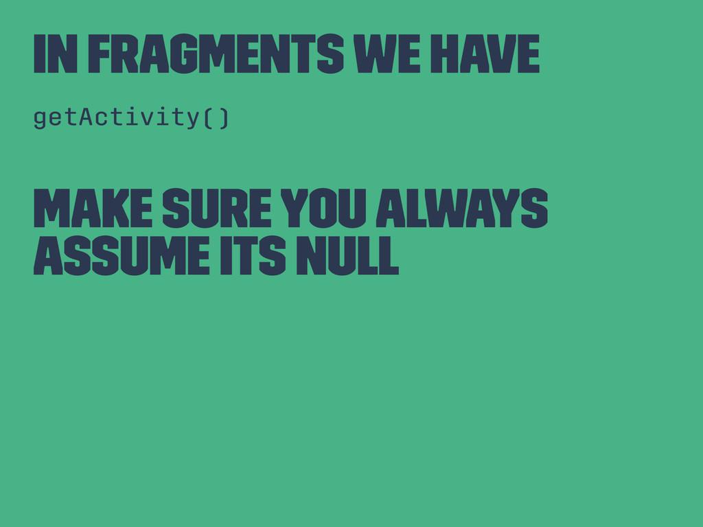 In Fragments We Have getActivity() Make sure yo...