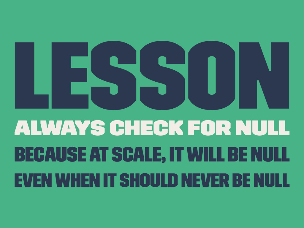 Lesson Always Check For Null Because at scale, ...