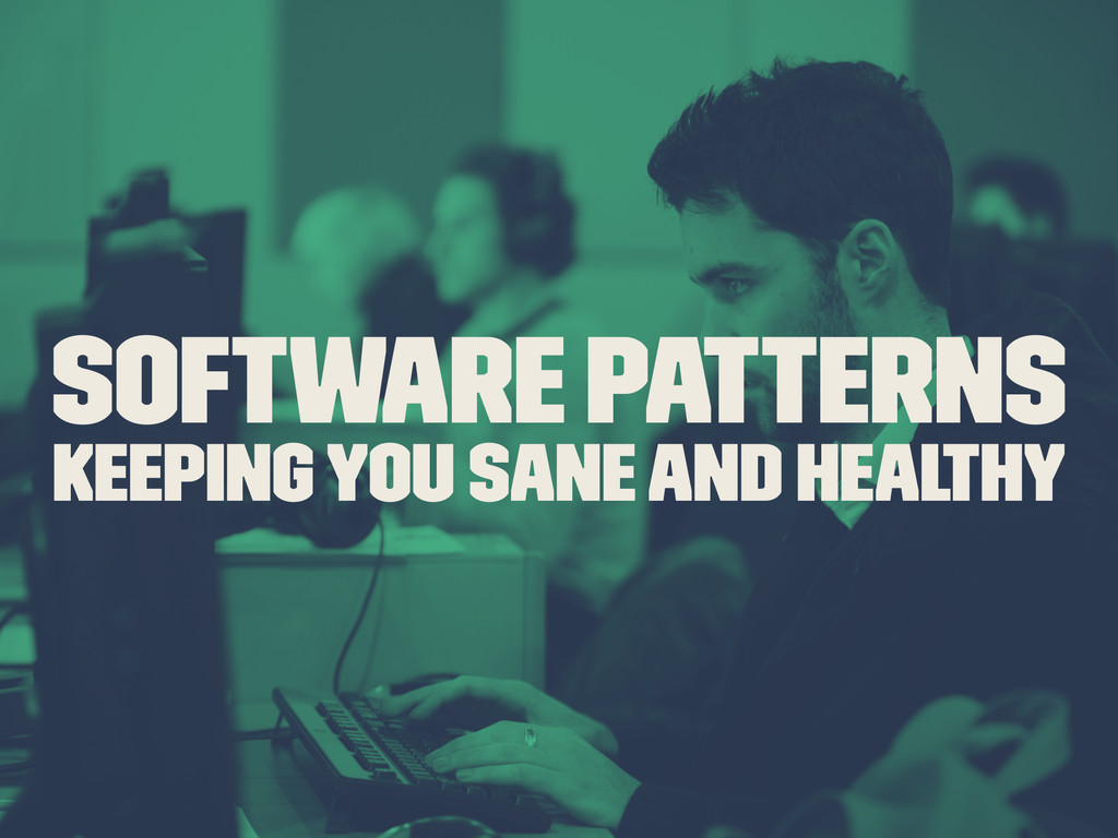 Software Patterns Keeping you sane and healthy