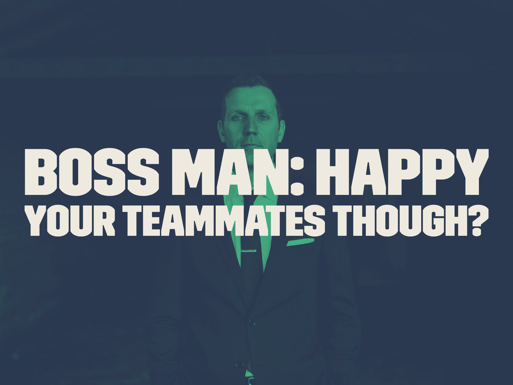 Boss Man: Happy Your Teammates though?