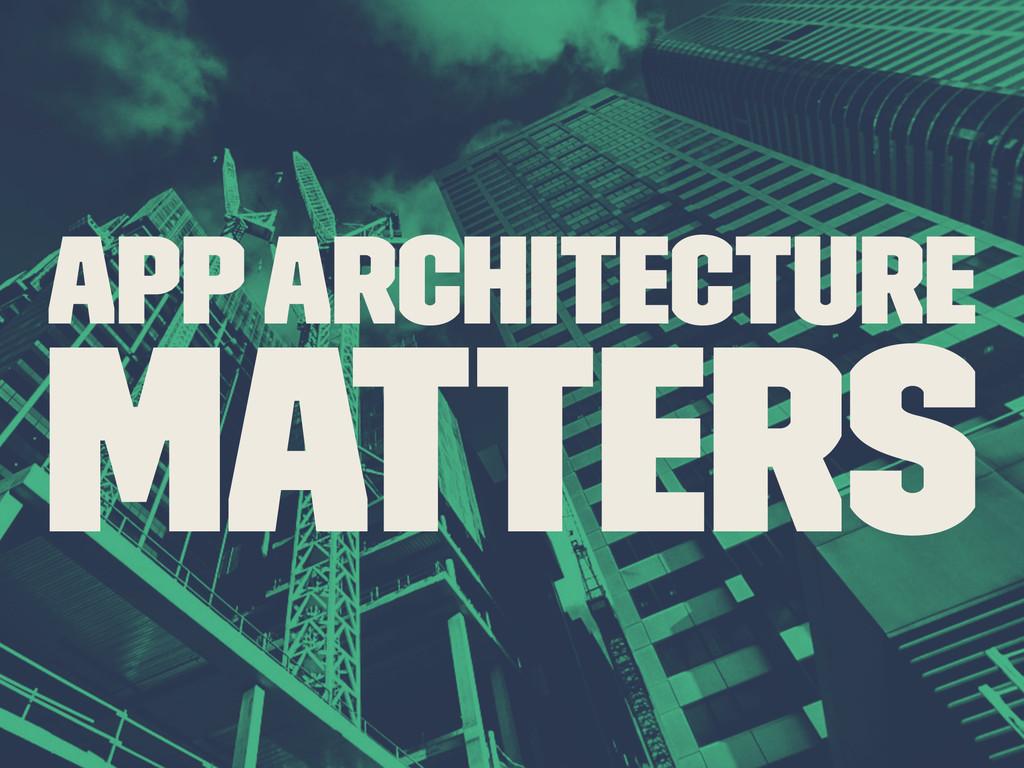 App Architecture Matters