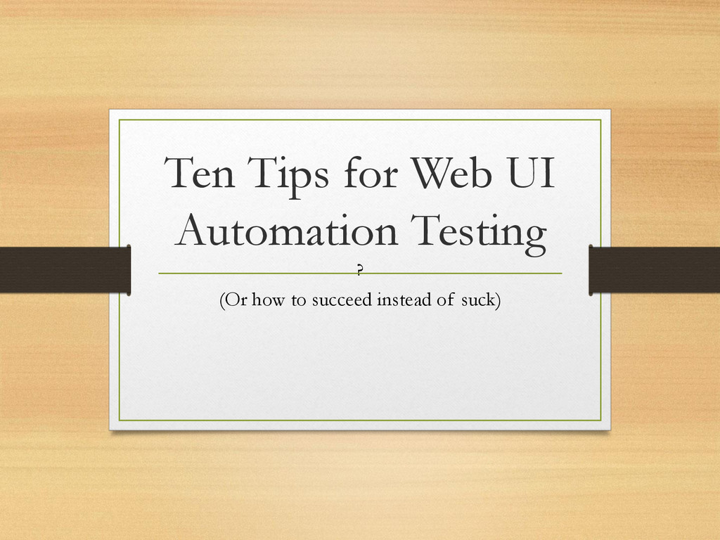 Ten Tips for Web UI Automation Testing (Or how ...