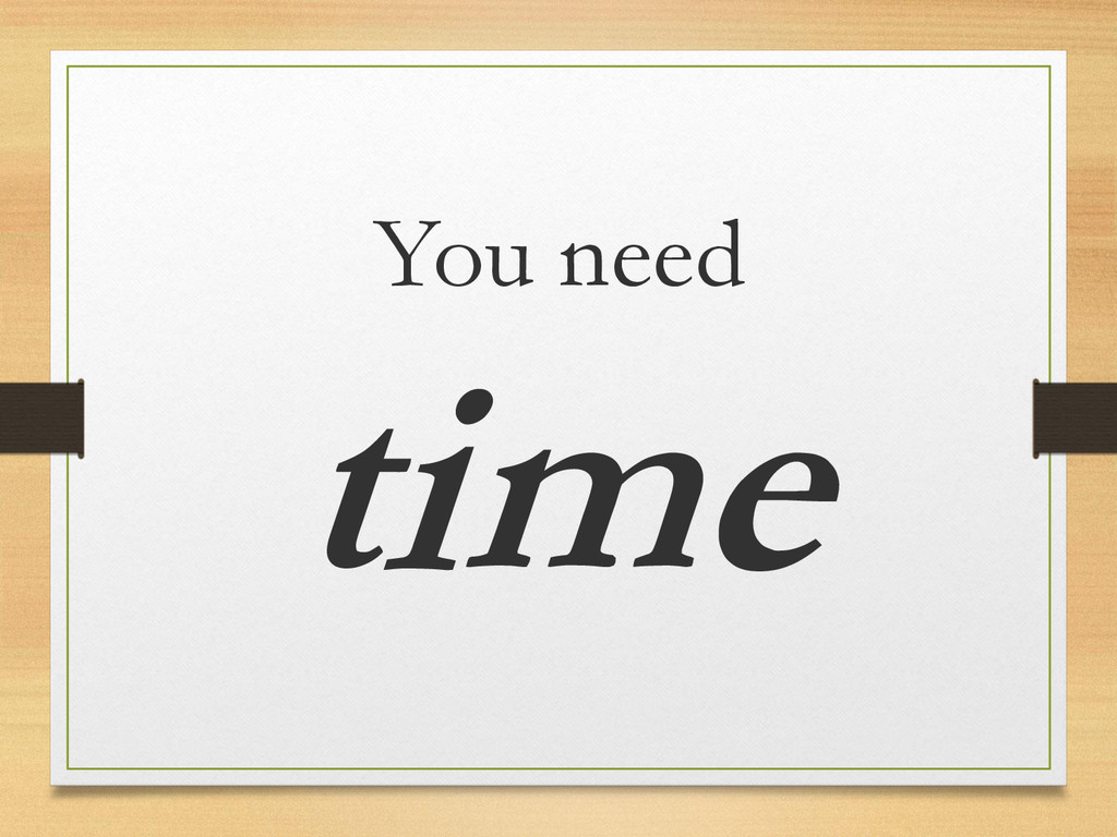 You need time