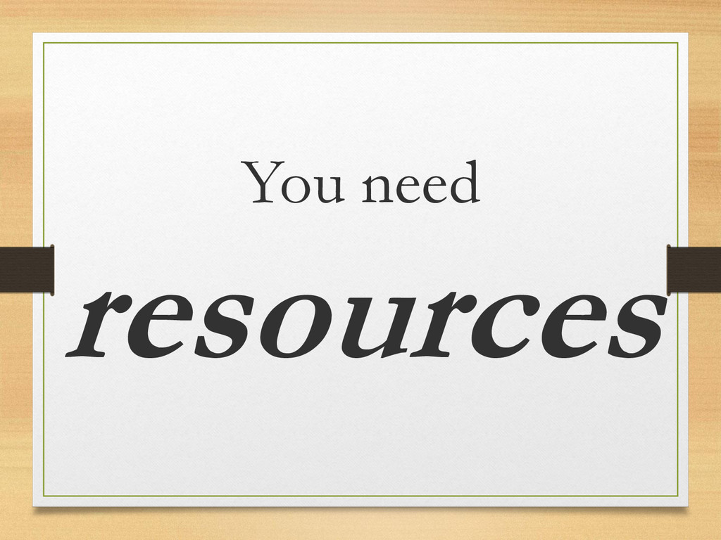 You need resources