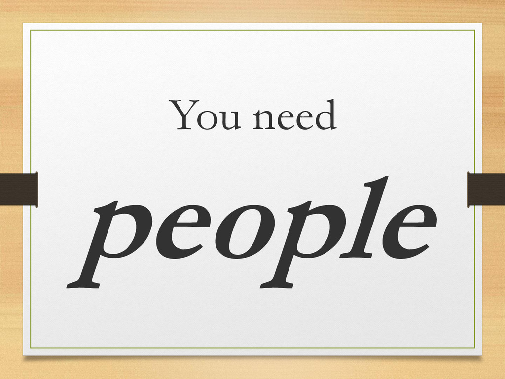 You need people