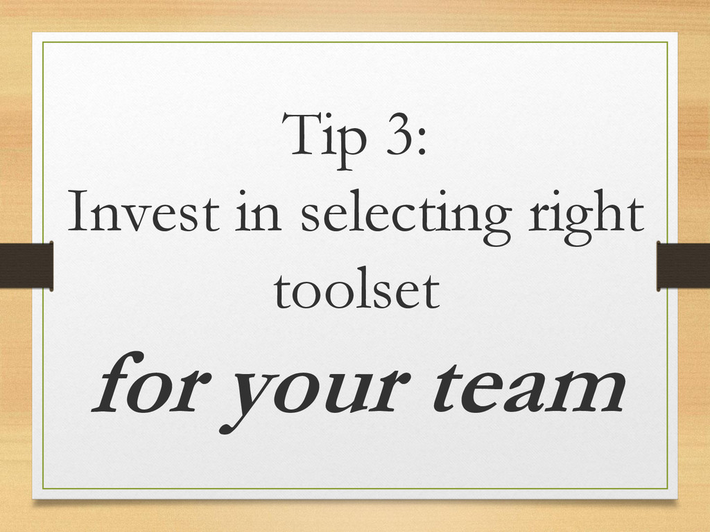 Tip 3: Invest in selecting right toolset for yo...