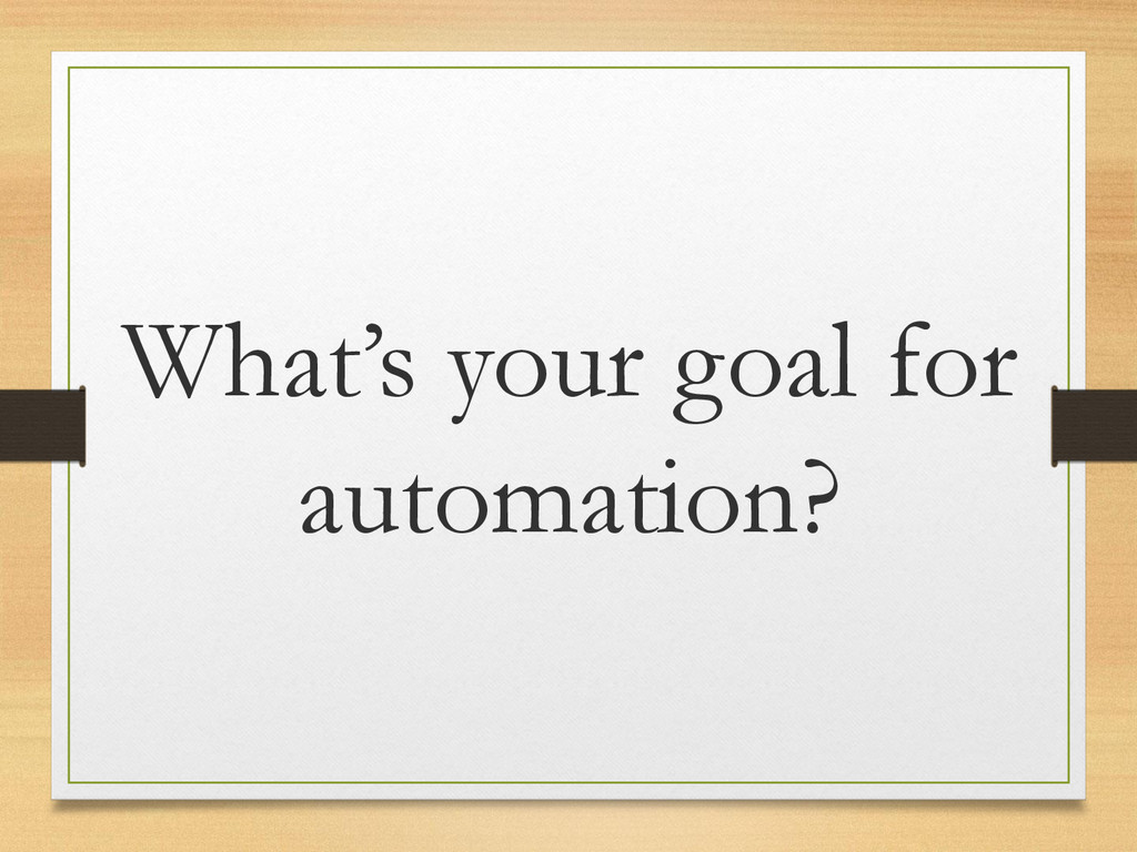 What's your goal for automation?