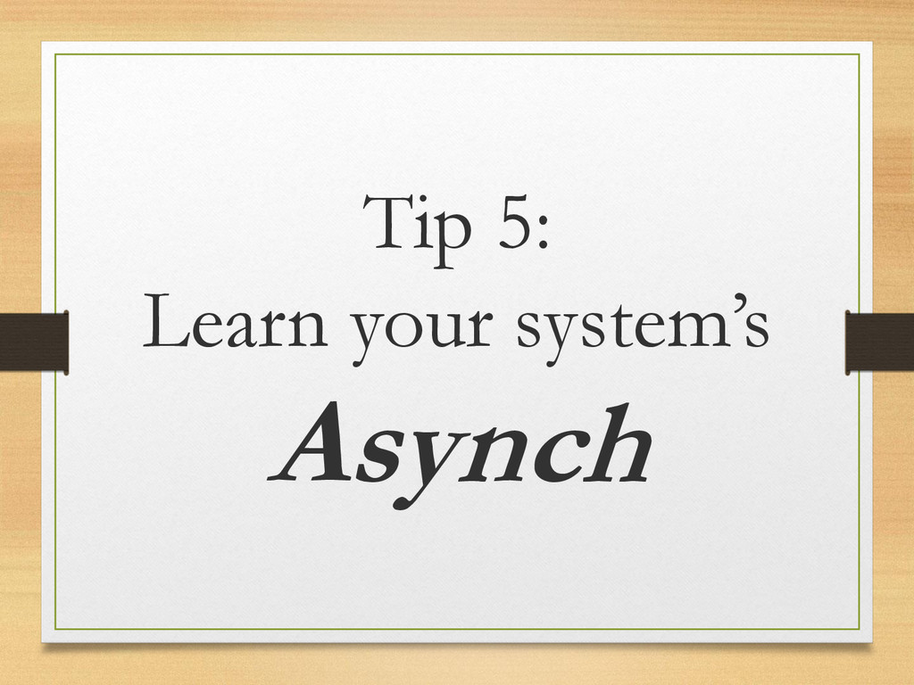 Tip 5: Learn your system's Asynch