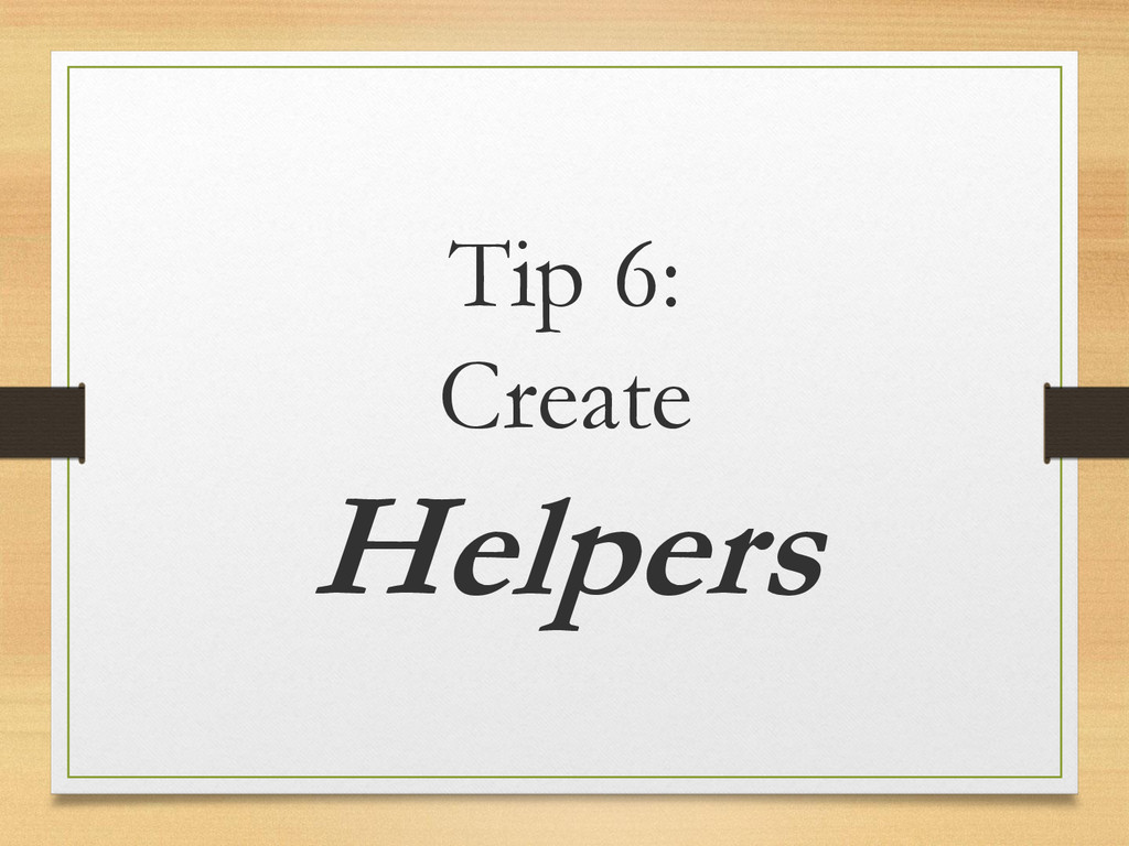 Tip 6: Create Helpers