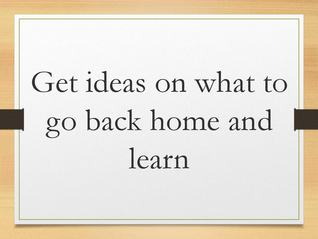 Get ideas on what to go back home and learn