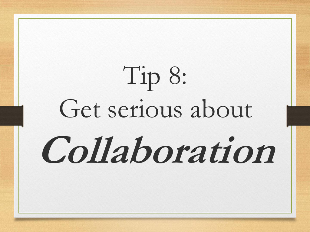 Tip 8: Get serious about Collaboration