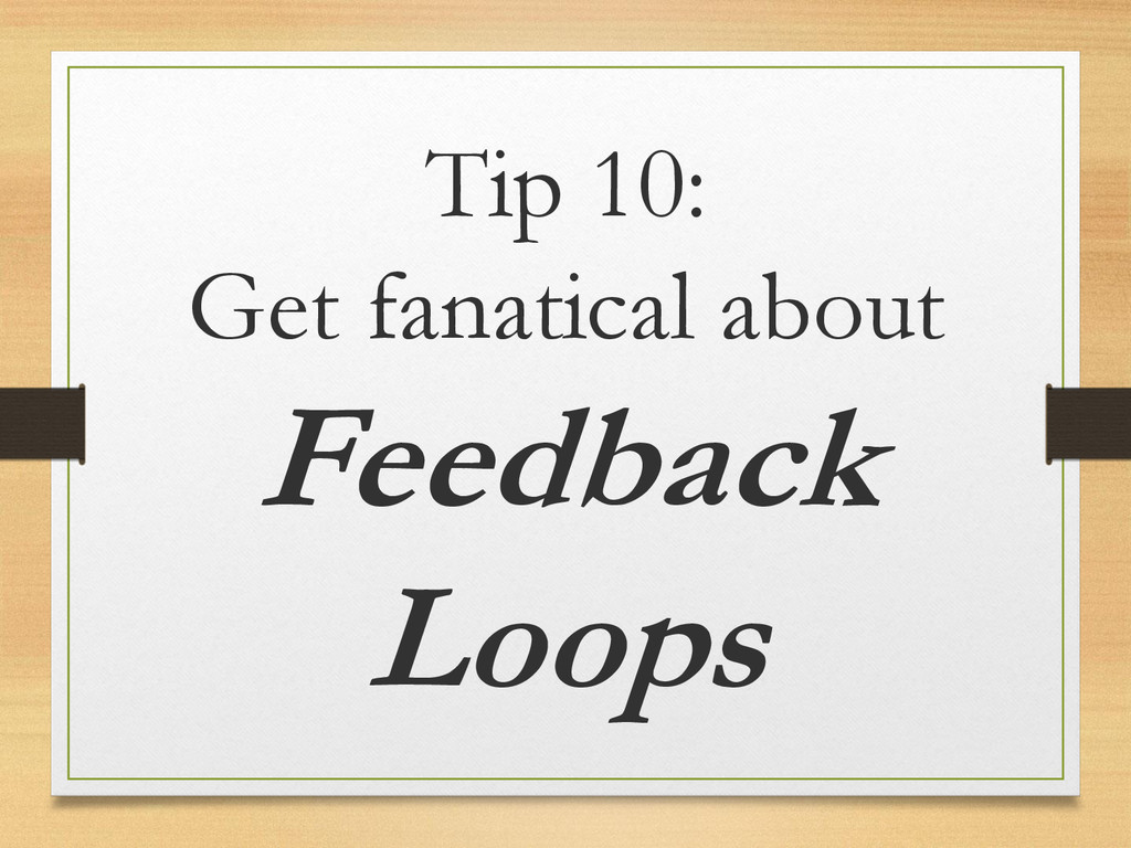 Tip 10: Get fanatical about Feedback Loops