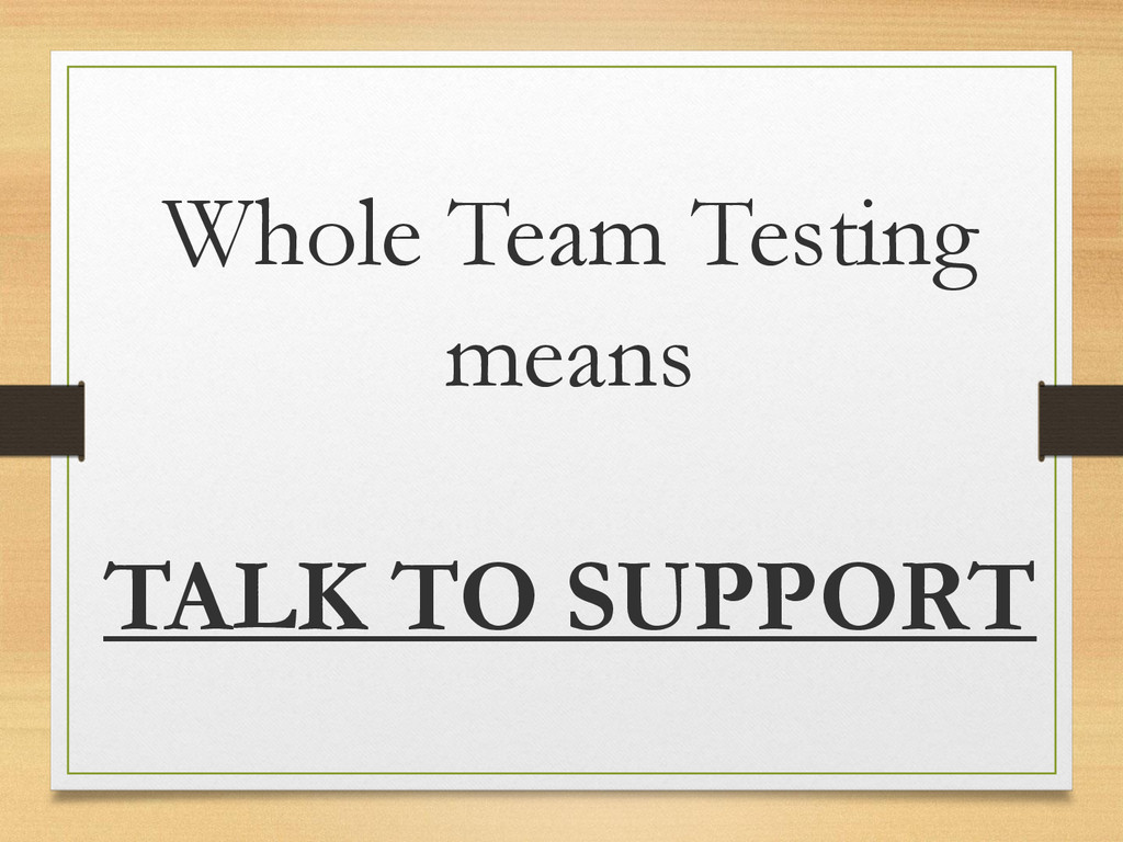 Whole Team Testing means TALK TO SUPPORT
