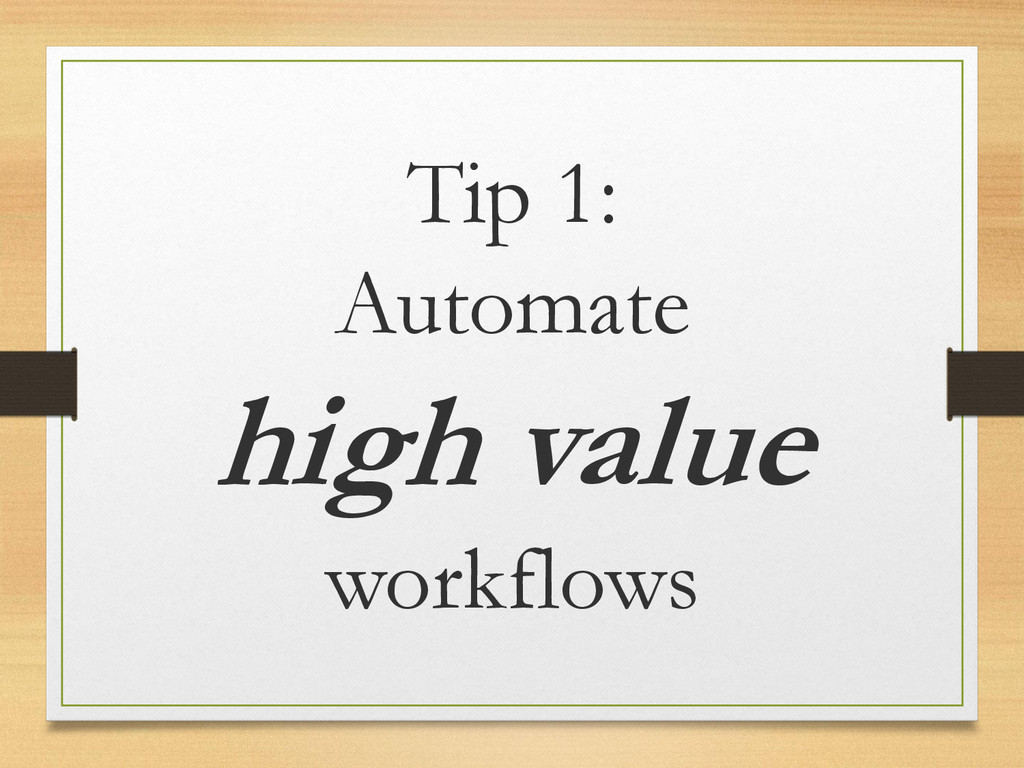 Tip 1: Automate high value workflows