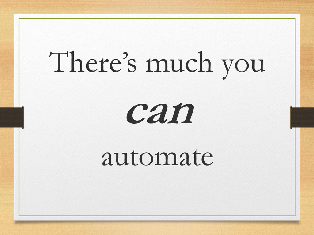 There's much you can automate