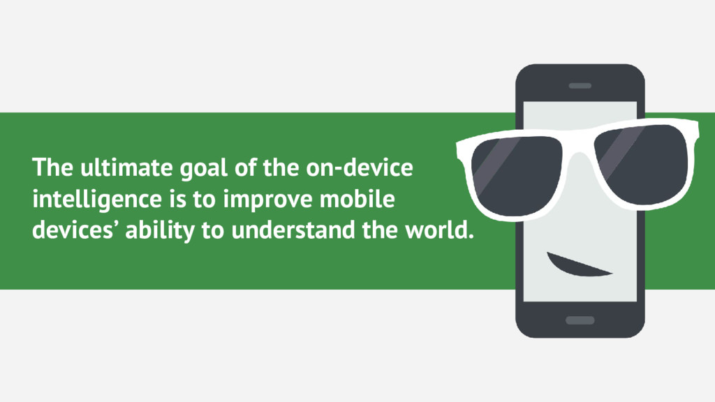 The ultimate goal of the on-device intelligence...