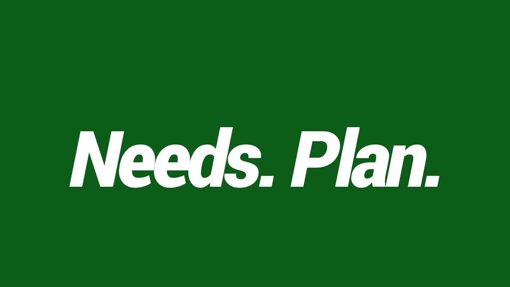 Needs. Plan.