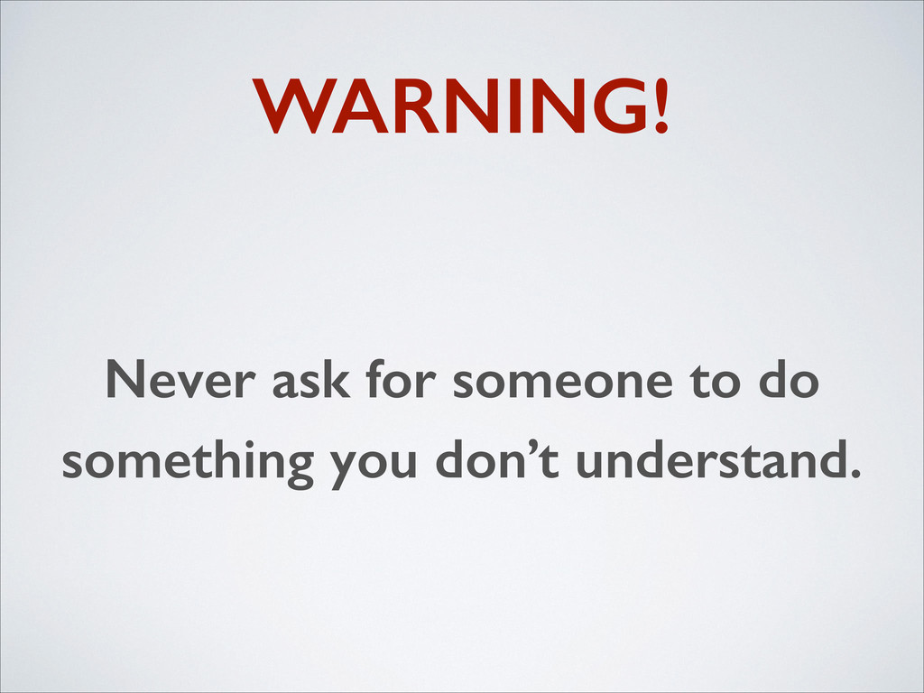 WARNING! Never ask for someone to do something ...
