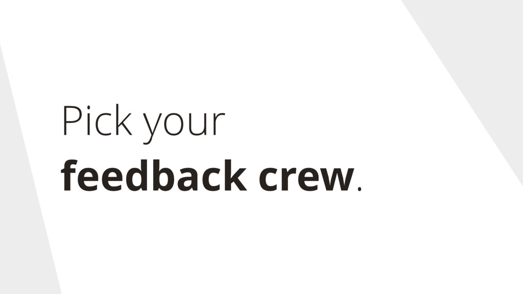 Pick your feedback crew.