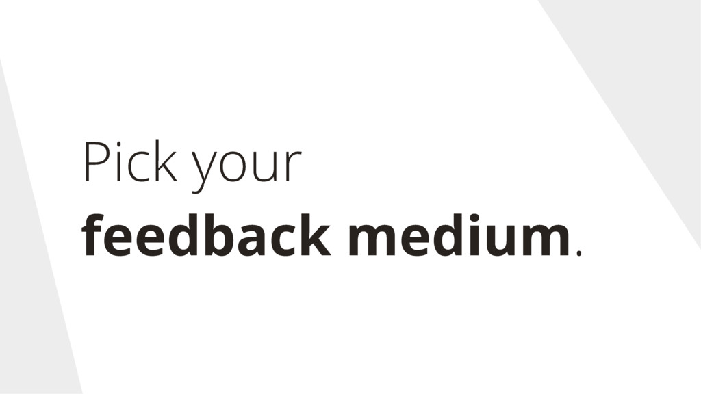 Pick your feedback medium.